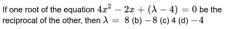 If one root of the equation `4x^2-2x+(lambda-4)=0` be the reciprocal of the other, then `lambda=`  `8` (b) `-8` (c) 4 (d)   `-4`