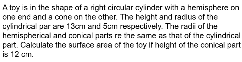 A toy is in the shape of a right circular cylinder with a hemisphere on one end and a cone on the other. The height and radius of the cylindrical par are 13cm and 5cm respectively. The radii of the hemispherical and conical parts re the same as that of the cylindrical part. Calculate the surface area of the toy if height of the conical part is 12 cm.