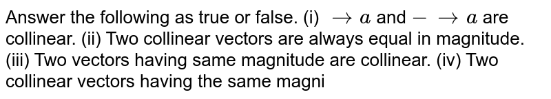 Answer   the following as true or false. (i)   ` -> a` and `- -> a` are collinear. (ii)   Two collinear vectors are always equal in magnitude. (iii)   Two vectors having same magnitude are collinear. (iv)   Two collinear vectors having the same magni