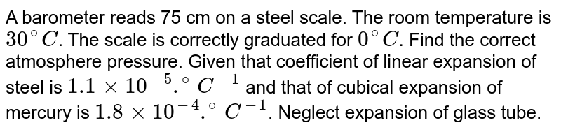 A barometer reads 75 cm on a steel scale. The room temperature is `30^(@)C`. The scale is correctly graduated for `0^(@)C`. Find the correct atmosphere pressure. Given that coefficient of linear expansion of steel is `1.1xx10^(-5).^(@)C^(-1)` and that of cubical expansion of mercury is `1.8xx10^(-4).^(@)C^(-1)`. Neglect expansion of glass tube.