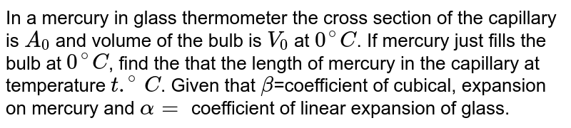 In a mercury in glass thermometer the cross section of the capillary is `A_(0)` and volume of the bulb is `V_(0)` at `0^(@)C`. If mercury just fills the bulb at `0^(@)C`, find the that the length of mercury in the capillary at temperature `t.^(@)C`. Given that `beta`=coefficient of cubical, expansion on mercury and `alpha=` coefficient of linear expansion of glass.