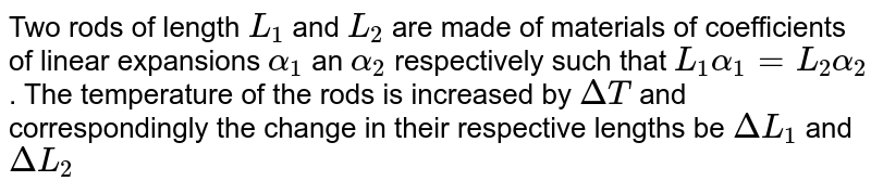 Two rods of length `L_(1)` and `L_(2)` are made of materials of coefficients of linear expansions `alpha_(1)` an `alpha_(2)` respectively such that `L_(1)alpha_(1)=L_(2)alpha_(2)`. The temperature of the rods is increased by `DeltaT` and correspondingly the change in their respective lengths be `DeltaL_(1)` and `DeltaL_(2)`