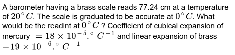 A barometer having a brass scale reads 77.24 cm at a temperature of `20^(@)C`. The scale is graduated to be accurate at `0^(@)C`. What would be the readint at `0^(@)C` ? Coefficient of cubical expansion of mercury `=18xx10^(-5).^(@)C^(-1)` and linear expansion of brass `-19xx10^(-6).^(@)C^(-1)`
