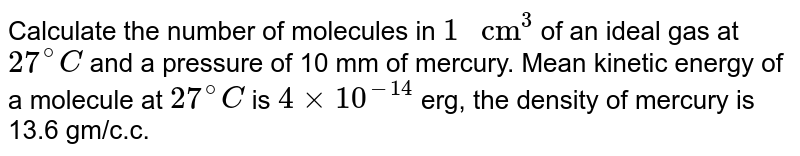 """Calculate the number of molecules in `1"""" cm""""^(3)` of an ideal gas at `27^(@)C` and a pressure of 10 mm of mercury. Mean kinetic energy of a molecule at `27^(@)C` is `4xx10^(-14)` erg, the density of mercury is 13.6 gm/c.c."""
