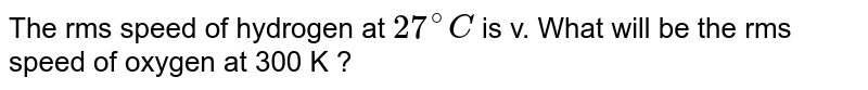 The rms speed of hydrogen at `27^(@)C` is v. What will be the rms speed of oxygen at 300 K ?
