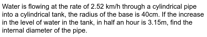 Water is flowing at the rate of 2.52 km/h through a cylindrical pipe   into a cylindrical tank, the radius of the base is 40cm. If the increase in   the level of water in the tank, in half an hour is 3.15m, find the internal   diameter of the pipe.