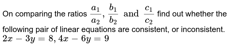 On comparing the ratios `(a_(1))/(a_(2)),(b_(1))/(b_(2)) and (c_(1))/(c_(2))` find out whether the following pair of linear equations are consistent, or inconsistent.  <br> `2x-3y=8, 4x-6y=9`