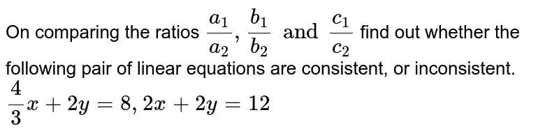 On comparing the ratios `(a_(1))/(a_(2)),(b_(1))/(b_(2)) and (c_(1))/(c_(2))` find out whether the following pair of linear equations are consistent, or inconsistent.  <br> `(4)/(3)x+2y=8,2x+2y=12`