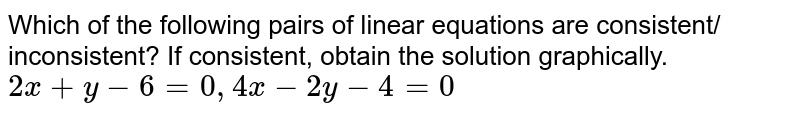 Which of the following pairs of linear equations are consistent/ inconsistent? If consistent, obtain the solution graphically. <br> `2x+y-6=0, 4x-2y-4=0`