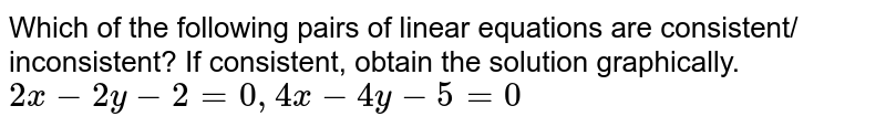 Which of the following pairs of linear equations are consistent/ inconsistent? If consistent, obtain the solution graphically. <br> `2x-2y-2=0, 4x-4y-5=0`