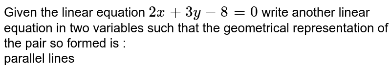 Given the linear equation `2x+3y-8=0` write another linear equation  in two variables such that the geometrical representation of the pair so formed is : <br> parallel lines