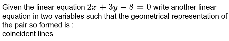 Given the linear equation `2x+3y-8=0` write another linear equation  in two variables such that the geometrical representation of the pair so formed is : <br> coincident lines