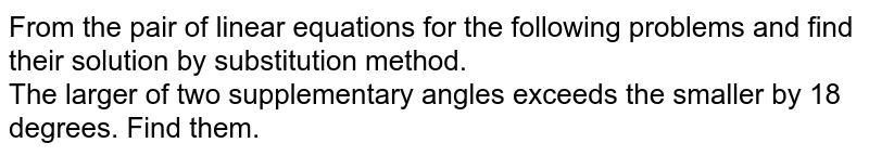 From the pair of linear equations for the following problems and find their solution by substitution method. <br> The larger of two supplementary angles exceeds the smaller by 18 degrees. Find them.