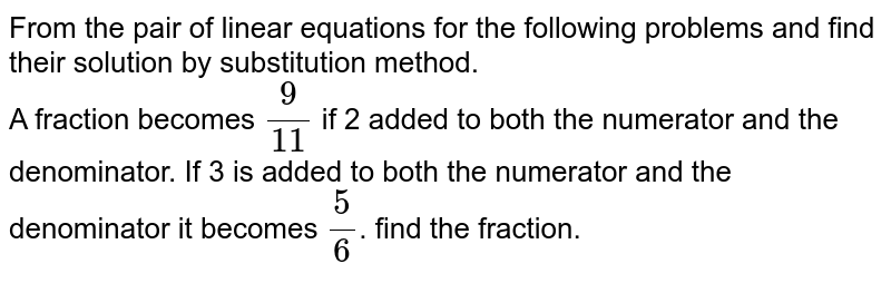 From the pair of linear equations for the following problems and find their solution by substitution method. <br> A fraction becomes `(9)/(11)` if 2 added to both the numerator and the denominator. If  3 is added to both the numerator and the denominator it becomes `(5)/(6)`. find the fraction.