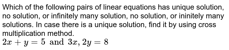 Which of the following pairs of linear equations has unique solution, no solution, or infinitely many solution, no solution, or ininitely many solutions. In case there is a unique solution, find it by using cross multiplication method. <br> `2x+y=5 and 3x, 2y=8`