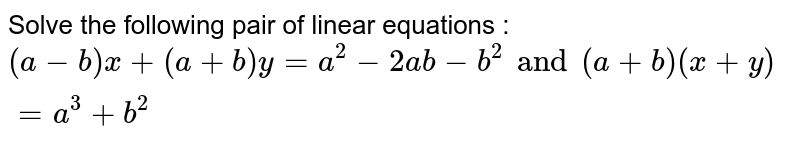 Solve the following pair of linear equations : <br> `(a-b)x+(a+b)y=a^(2)-2ab-b^(2)and(a+b)(x+y)=a^(3)+b^(2)`