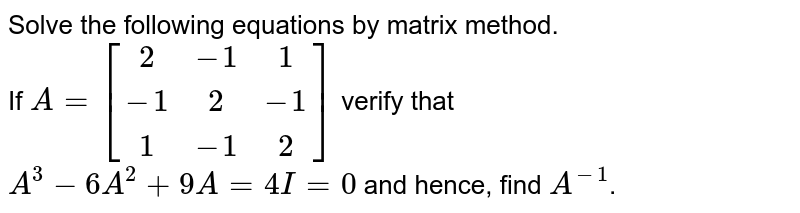 Solve the following equations by matrix method. <br> If `A = [(2,-1,1),(-1,2,-1),(1,-1,2)]` verify that `A^(3) - 6A^(2) + 9A = 4 I = 0` and hence, find `A^(-1)`.