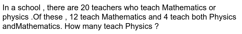 In a school , there are 20 teachers who teach Mathematics or physics .Of these , 12 teach Mathematics and 4 teach both Physics andMathematics. How many teach Physics ?