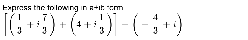 """Express the following in a+ib form `[( (1)/(3) + i""""""""(7)/(3)) + (4 + i""""""""(1)/(3)) ] - (- (4)/(3) + i)`"""