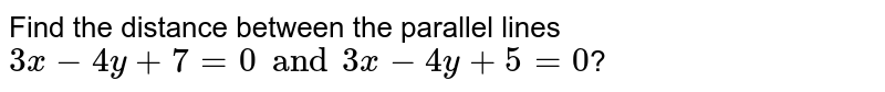 Find the distance between the parallel lines  ` 3x-4y+7=0 and  3x-4y+5 =0`?