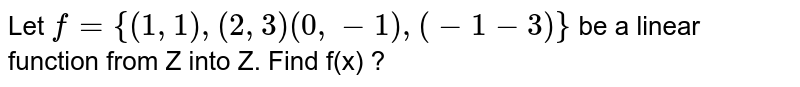 Let `f={(1,1),(2,3)(0,-1),(-1-3)}` be a linear function from Z into Z. Find f(x) ?