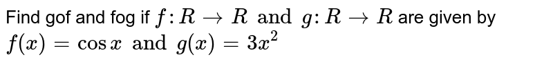 Find gof and fog if `f : R rarr R and g : R rarr R` are given by `f(x) = cosx and g(x) = 3x^(2)`