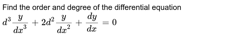 Find the order and degree of the differential equation `d^(3)y/dx^(3) + 2 d^(2)y/dx^(2) + dy/dx = 0`
