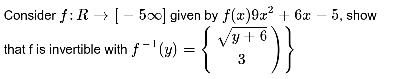 Consider `f:Rto[-5oo]` given by `f(x)9x^2+6x-5`, show that f is invertible with `f^(-1)(y)={(sqrt(y+6))/3)}`