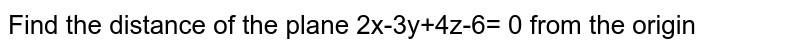 Find the distance of the plane 2x-3y+4z-6= 0 from the origin