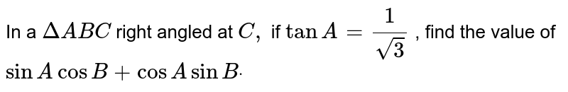 In a ` DeltaA B C` right angled at `C ,` if `tanA=1/(sqrt(3))` , find the value of `sinAcosB+cosAsinBdot`
