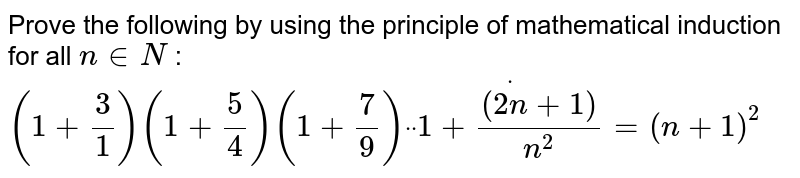 """Prove the following by using the principle of   mathematical induction for all `n in  N` : `(1+3/1)(1+5/4)(1+7/9)""""""""dot""""""""""""""""dot""""""""""""""""dot(1+((2n+1))/(n^2))=(n+1)^2`"""
