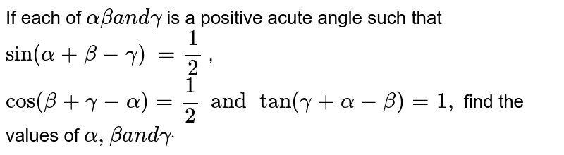 If each of `alphabetaa n dgamma` is a positive acute angle such that `sin(alpha+beta-gamma)` `=1/2` , `cos(beta+gamma-alpha)=1/2 and tan(gamma+alpha-beta)=1,`  find the values of `alpha,betaa n dgammadot`
