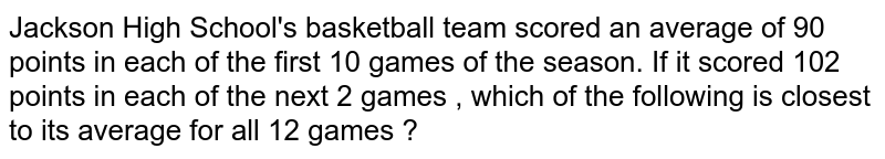 Jackson High School's basketball team scored an average of 90 points in each of the first 10 games of the season. If it scored 102 points in each of the next 2 games , which of the following is closest to its average for all 12 games ?