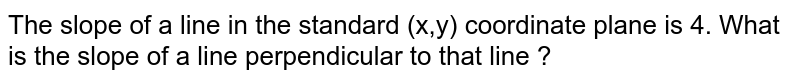 The slope of a line in the standard (x,y) coordinate plane is 4. What is the slope of a line perpendicular to that line ?