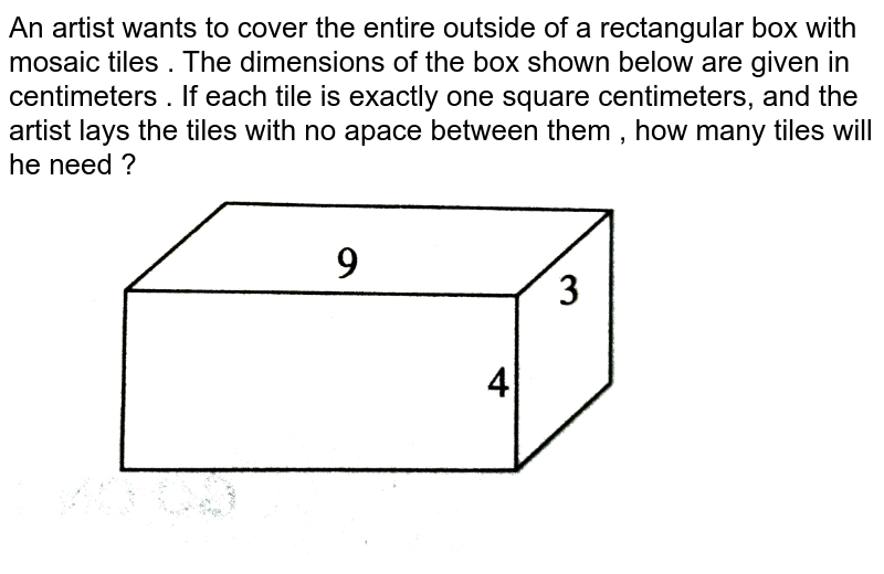 """An  artist  wants  to cover  the entire  outside  of a  rectangular  box  with  mosaic  tiles  . The  dimensions  of the  box  shown  below  are  given  in centimeters . If  each  tile  is exactly  one  square  centimeters, and  the artist  lays  the tiles with  no  apace  between  them , how  many  tiles  will  he need ?  <br> <img src=""""https://d10lpgp6xz60nq.cloudfront.net/physics_images/PRC_ACT_PQ_5E_MAT_TST_01_E01_042_Q01.png"""" width=""""80%"""">"""