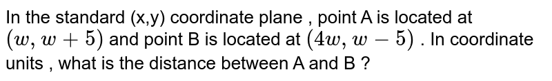 In the standard  (x,y)  coordinate  plane  , point  A  is located  at `(w,w+5)`  and point  B is  located  at `(4w,w-5)`  . In coordinate  units , what  is the  distance  between  A and  B  ?
