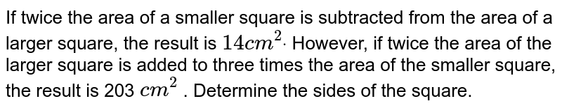 If twice the area of a smaller square is subtracted from the area of a   larger square, the result is `14 c m^2dot` However, if twice the area of the larger square is added to three times   the area of the smaller square, the result is 203 `c m^2` . Determine the sides of the square.