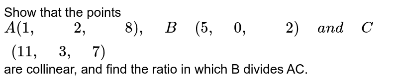 Show   that the points A(1,2,8) , B(5,0,2) and C(11,3,7) are collinear, and find the ratio in which B   divides AC.