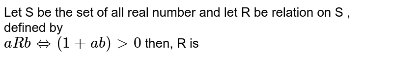 Let S be the set of all real number and let R be relation on S , defined by <br> ` a R b hArr (1+ab)gt0` then, R is