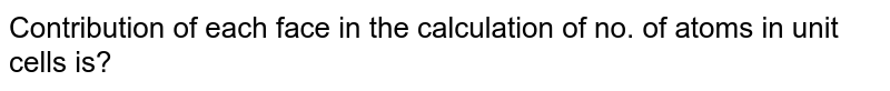 Contribution of each face in the calculation of no. of atoms in unit cells is?