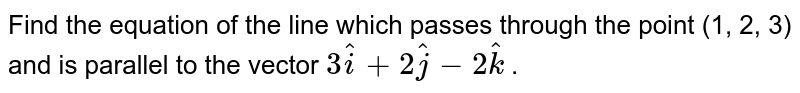 Find   the equation of the line which passes through the point (1, 2, 3) and is   parallel to the vector `3 hat i+2 hat j-2 hat k` .