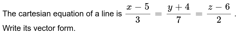 The cartesian equation of   a line is `(x-5)/3=(y+4)/7=(z-6)/2` .   Write its vector form.