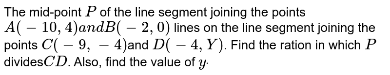 The mid-point `P` of the line segment joining the points `A(-10 ,4)a n dB(-2,0)` lines on the line segment joining the points `C(-9, -4) `and `D(-4, Y)`. Find the ration in which `P` divides` CD`. Also, find the value of `ydot`