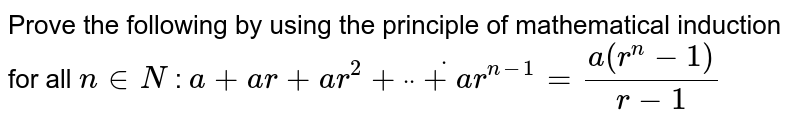 """Prove the following by using the principle of   mathematical induction for all `n in  N` : `a+a r+a r^2+""""""""dot""""""""""""""""dot""""""""""""""""dot+a r^(n-1)=(a(r^n-1))/(r-1)`"""