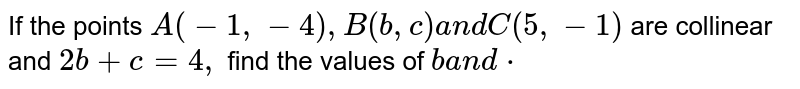 If the points `A(-1,-4),B(b , c)a n dC(5,-1)` are collinear and `2b+c=4,` find the values of `b` and `c`