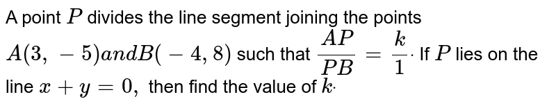 A point `P` divides the line segment joining the points `A(3,-5)a n dB(-4,8)` such that `(A P)/(P B)=k/1dot` If `P` lies on the line `x+y=0,` then find the value of `kdot`