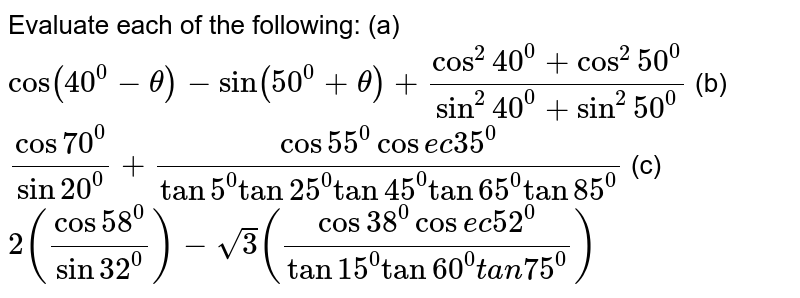 Evaluate each of the following:  (a) `cos(40^0-theta)-sin(50^0+theta)+(cos^2 40^0+cos^2 50^0)/(sin^2 40^0+sin^2 50^0)  `           (b) `(cos70^0)/(sin20^0)+(cos55^0cos e c35^0)/(tan5^0tan25^0tan45^0tan65^0tan85^0)     `          (c) `2((cos58^0)/(sin32^0))-sqrt(3)((cos38^0cos e c52^0)/(tan15^0tan60^0t a n75^0))`