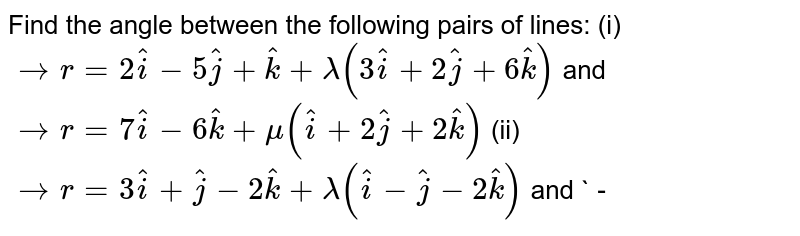Find the   angle between the following pairs of lines: (i) ` -> r=2 hat i-5 hat j+ hat k+lambda(3 hat i+2 hat j+6 hat k)` and ` -> r=7 hat i-6 hat k+mu( hat i+2 hat j+2 hat k)`  (ii)   ` -> r=3 hat i+ hat j-2 hat k+lambda( hat i- hat j-2 hat k)` and ` -