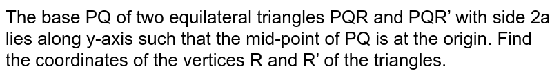 The base PQ of two equilateral triangles PQR and PQR' with side 2a lies   along y-axis such that the mid-point of PQ is at the origin. Find the   coordinates of the vertices R and R' of the triangles.
