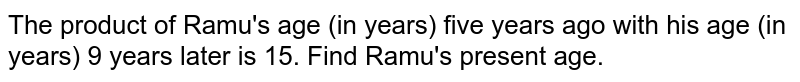 The product of Ramu's age (in years) five years ago with his age (in   years) 9 years later is 15. Find Ramu's present age.
